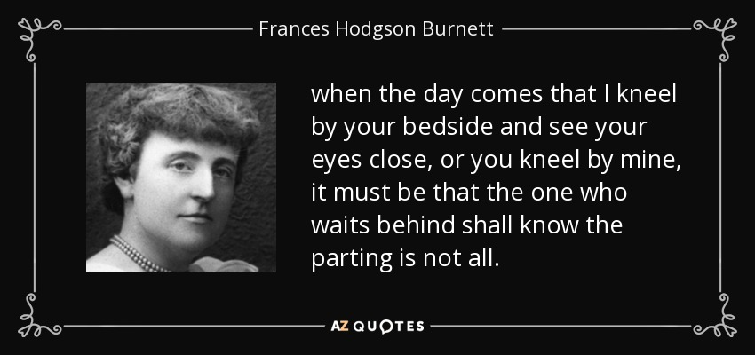 when the day comes that I kneel by your bedside and see your eyes close, or you kneel by mine, it must be that the one who waits behind shall know the parting is not all. - Frances Hodgson Burnett