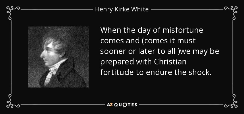 When the day of misfortune comes and (comes it must sooner or later to all )we may be prepared with Christian fortitude to endure the shock. - Henry Kirke White