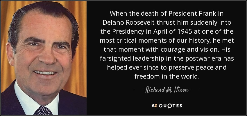 When the death of President Franklin Delano Roosevelt thrust him suddenly into the Presidency in April of 1945 at one of the most critical moments of our history, he met that moment with courage and vision. His farsighted leadership in the postwar era has helped ever since to preserve peace and freedom in the world. - Richard M. Nixon