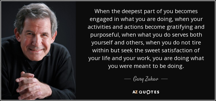 When the deepest part of you becomes engaged in what you are doing, when your activities and actions become gratifying and purposeful, when what you do serves both yourself and others, when you do not tire within but seek the sweet satisfaction of your life and your work, you are doing what you were meant to be doing. - Gary Zukav