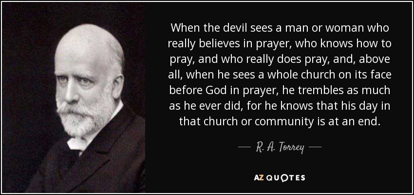 When the devil sees a man or woman who really believes in prayer, who knows how to pray, and who really does pray, and, above all, when he sees a whole church on its face before God in prayer, he trembles as much as he ever did, for he knows that his day in that church or community is at an end. - R. A. Torrey