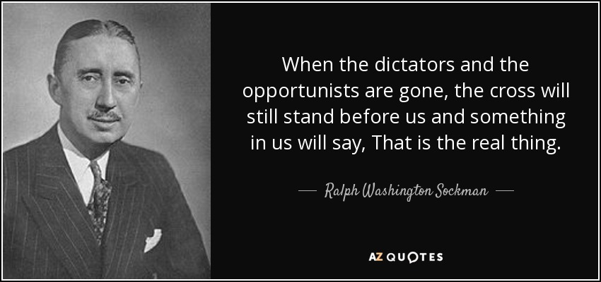 When the dictators and the opportunists are gone, the cross will still stand before us and something in us will say, That is the real thing. - Ralph Washington Sockman