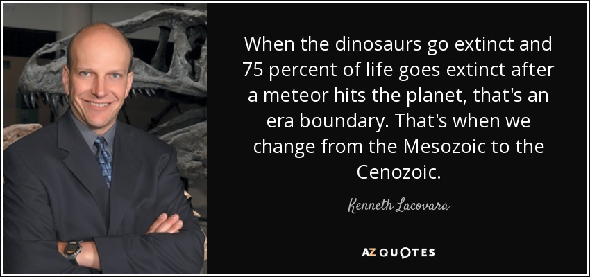 When the dinosaurs go extinct and 75 percent of life goes extinct after a meteor hits the planet, that's an era boundary. That's when we change from the Mesozoic to the Cenozoic. - Kenneth Lacovara