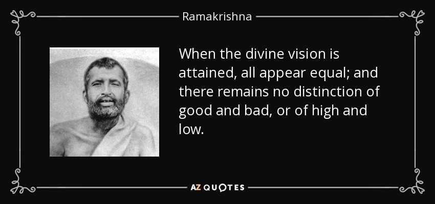 When the divine vision is attained, all appear equal; and there remains no distinction of good and bad, or of high and low. - Ramakrishna