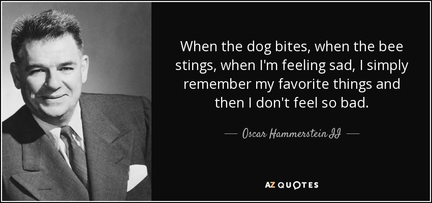 When the dog bites, when the bee stings, when I'm feeling sad, I simply remember my favorite things and then I don't feel so bad. - Oscar Hammerstein II