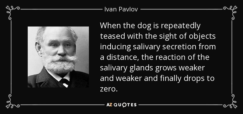 When the dog is repeatedly teased with the sight of objects inducing salivary secretion from a distance, the reaction of the salivary glands grows weaker and weaker and finally drops to zero. - Ivan Pavlov
