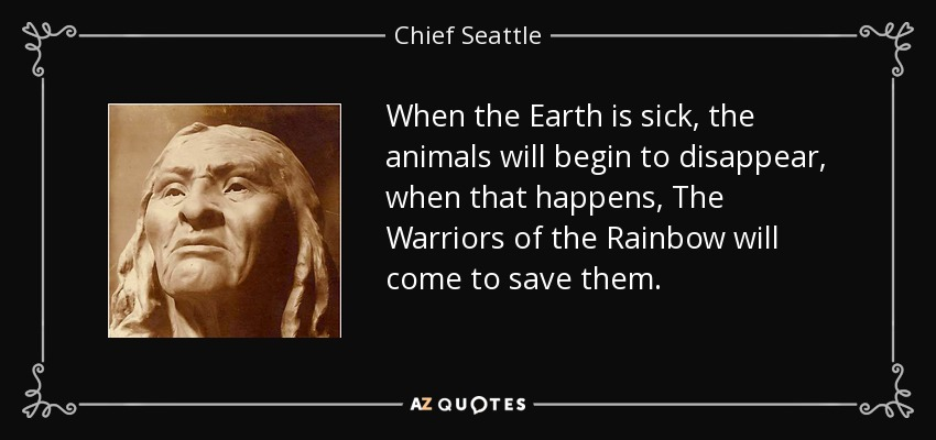 When the Earth is sick, the animals will begin to disappear, when that happens, The Warriors of the Rainbow will come to save them. - Chief Seattle