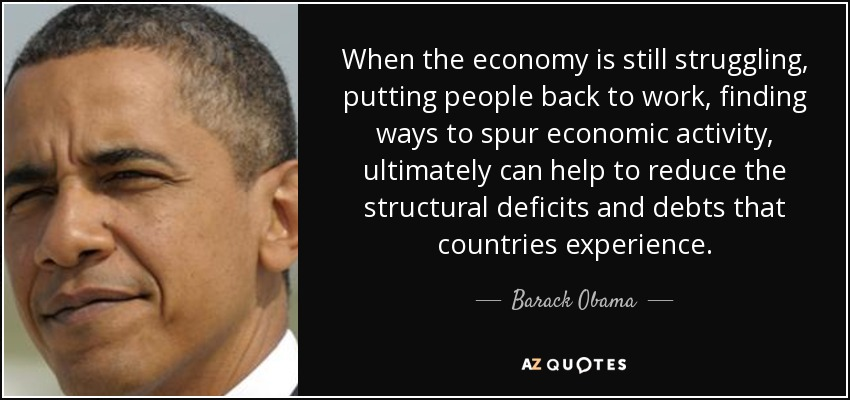 When the economy is still struggling, putting people back to work, finding ways to spur economic activity, ultimately can help to reduce the structural deficits and debts that countries experience. - Barack Obama