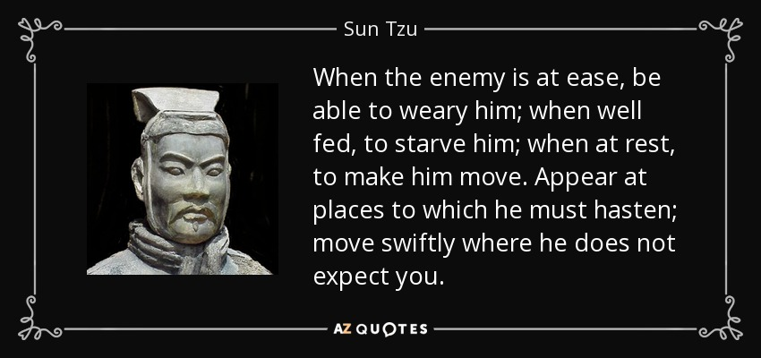 When the enemy is at ease, be able to weary him; when well fed, to starve him; when at rest, to make him move. Appear at places to which he must hasten; move swiftly where he does not expect you. - Sun Tzu