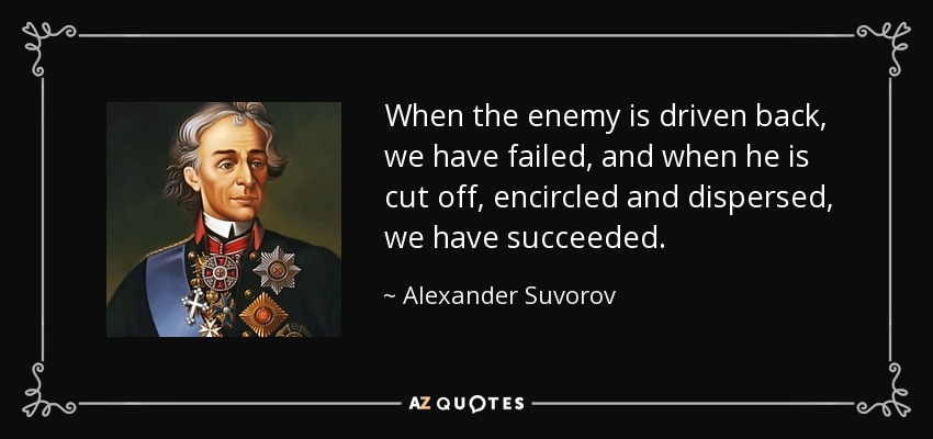 When the enemy is driven back, we have failed, and when he is cut off, encircled and dispersed, we have succeeded. - Alexander Suvorov