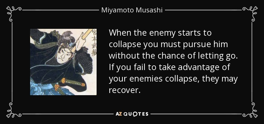 When the enemy starts to collapse you must pursue him without the chance of letting go. If you fail to take advantage of your enemies collapse, they may recover. - Miyamoto Musashi