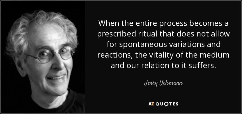 When the entire process becomes a prescribed ritual that does not allow for spontaneous variations and reactions, the vitality of the medium and our relation to it suffers. - Jerry Uelsmann
