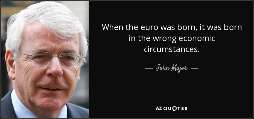 When the euro was born, it was born in the wrong economic circumstances. - John Major