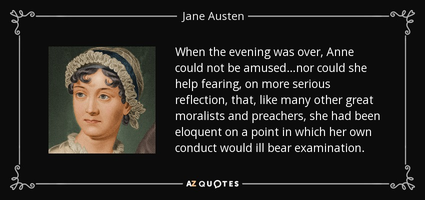 When the evening was over, Anne could not be amused…nor could she help fearing, on more serious reflection, that, like many other great moralists and preachers, she had been eloquent on a point in which her own conduct would ill bear examination. - Jane Austen