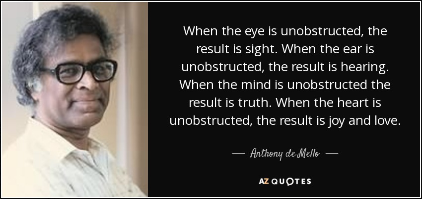 When the eye is unobstructed, the result is sight. When the ear is unobstructed, the result is hearing. When the mind is unobstructed the result is truth. When the heart is unobstructed, the result is joy and love. - Anthony de Mello