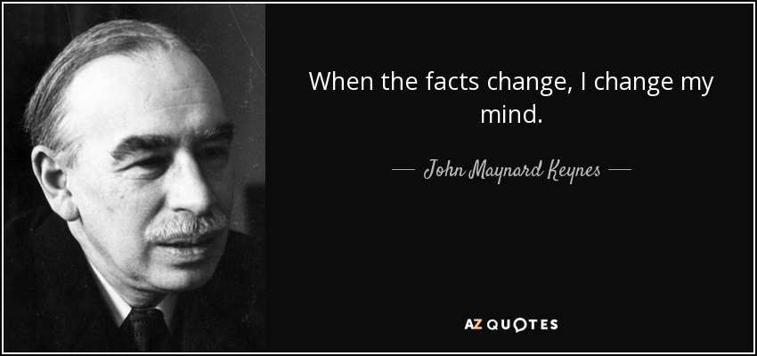 When the facts change, I change my mind. - John Maynard Keynes