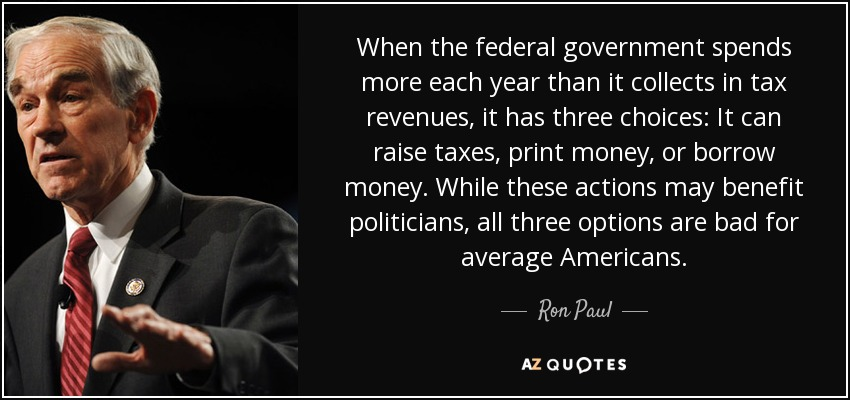 When the federal government spends more each year than it collects in tax revenues, it has three choices: It can raise taxes, print money, or borrow money. While these actions may benefit politicians, all three options are bad for average Americans. - Ron Paul