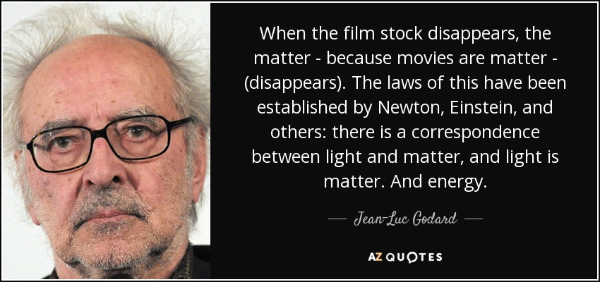 When the film stock disappears, the matter - because movies are matter - (disappears). The laws of this have been established by Newton, Einstein, and others: there is a correspondence between light and matter, and light is matter. And energy. - Jean-Luc Godard