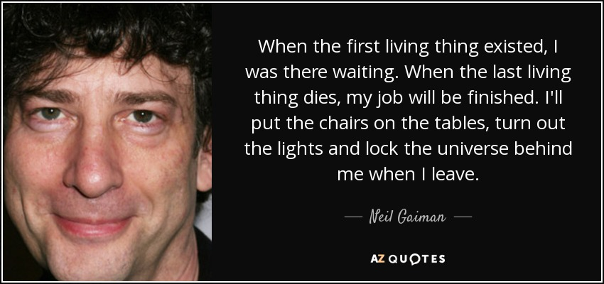 When the first living thing existed, I was there waiting. When the last living thing dies, my job will be finished. I'll put the chairs on the tables, turn out the lights and lock the universe behind me when I leave. - Neil Gaiman