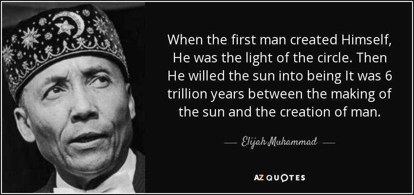 When the first man created Himself, He was the light of the circle. Then He willed the sun into being It was 6 trillion years between the making of the sun and the creation of man. - Elijah Muhammad
