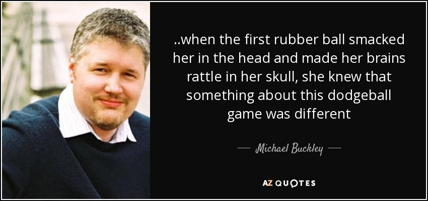 ..when the first rubber ball smacked her in the head and made her brains rattle in her skull, she knew that something about this dodgeball game was different - Michael Buckley