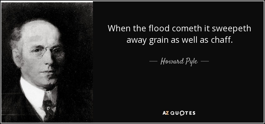 When the flood cometh it sweepeth away grain as well as chaff. - Howard Pyle