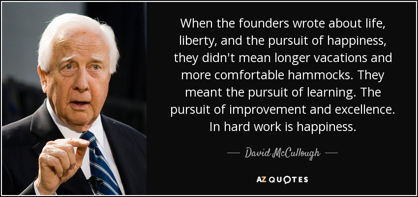 Life Liberty And The Pursuit Of Happiness Quote Amazing David Mccullough Quote When The Founders Wrote About Life