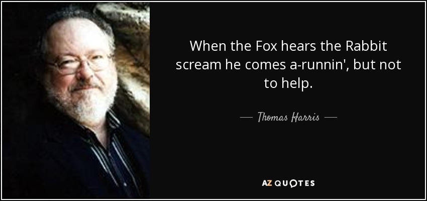 When the Fox hears the Rabbit scream he comes a-runnin', but not to help. - Thomas Harris