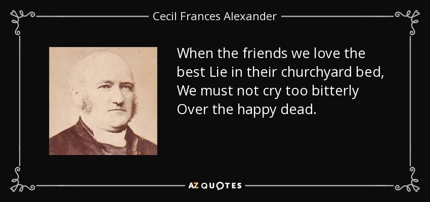 When the friends we love the best Lie in their churchyard bed, We must not cry too bitterly Over the happy dead. - Cecil Frances Alexander