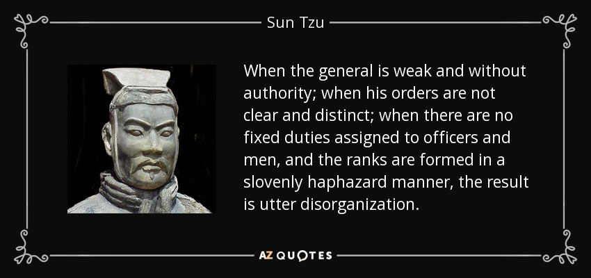 When the general is weak and without authority; when his orders are not clear and distinct; when there are no fixed duties assigned to officers and men, and the ranks are formed in a slovenly haphazard manner, the result is utter disorganization. - Sun Tzu