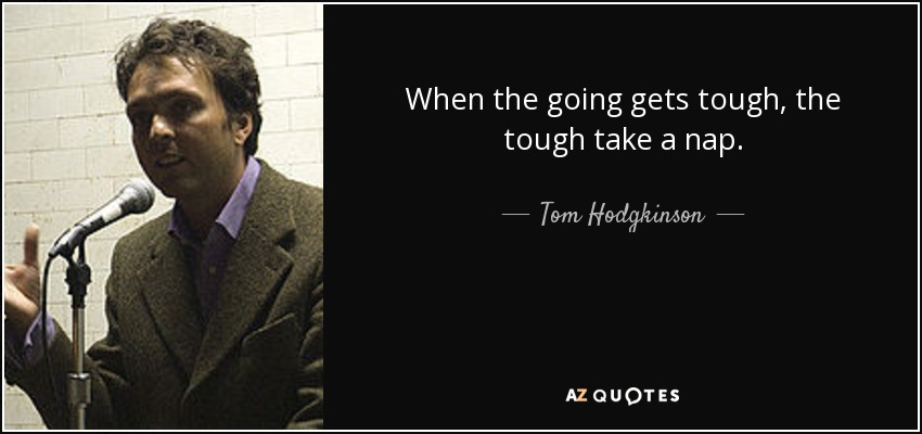 When the going gets tough, the tough take a nap. - Tom Hodgkinson
