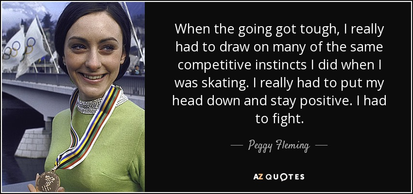 When the going got tough, I really had to draw on many of the same competitive instincts I did when I was skating. I really had to put my head down and stay positive. I had to fight. - Peggy Fleming