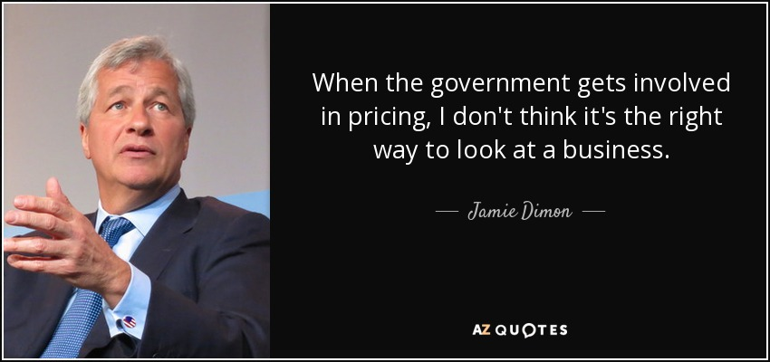 When the government gets involved in pricing, I don't think it's the right way to look at a business. - Jamie Dimon