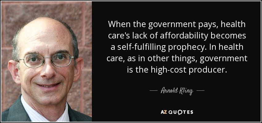 When the government pays, health care's lack of affordability becomes a self-fulfilling prophecy. In health care, as in other things, government is the high-cost producer. - Arnold Kling