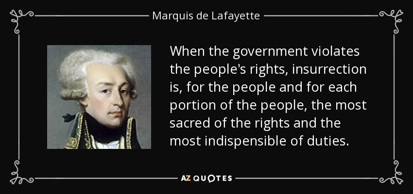 When the government violates the people's rights, insurrection is, for the people and for each portion of the people, the most sacred of the rights and the most indispensible of duties. - Marquis de Lafayette