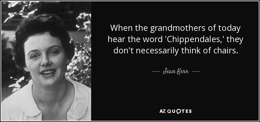 When the grandmothers of today hear the word 'Chippendales,' they don't necessarily think of chairs. - Jean Kerr