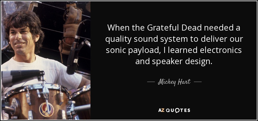 When the Grateful Dead needed a quality sound system to deliver our sonic payload, I learned electronics and speaker design. - Mickey Hart
