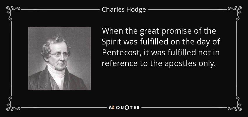 When the great promise of the Spirit was fulfilled on the day of Pentecost, it was fulfilled not in reference to the apostles only. - Charles Hodge
