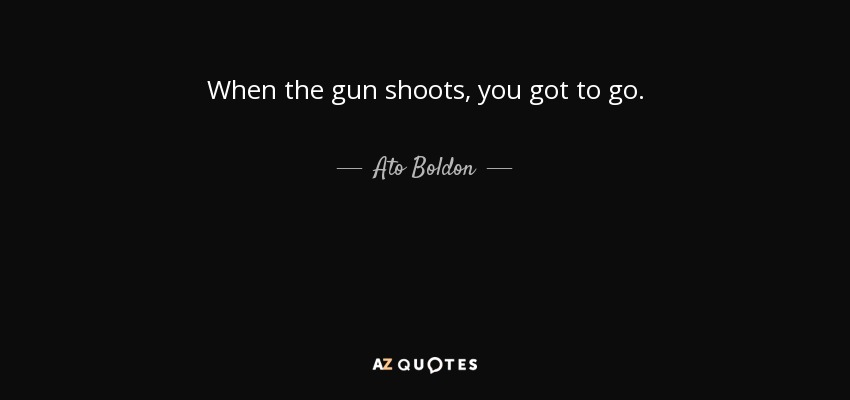 When the gun shoots, you got to go. - Ato Boldon