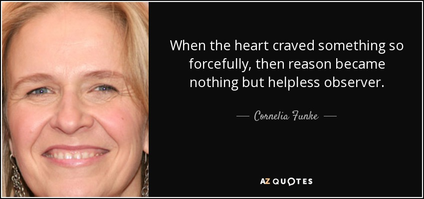 When the heart craved something so forcefully, then reason became nothing but helpless observer. - Cornelia Funke