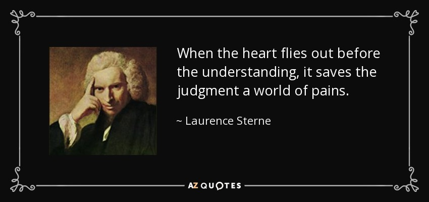 When the heart flies out before the understanding, it saves the judgment a world of pains. - Laurence Sterne