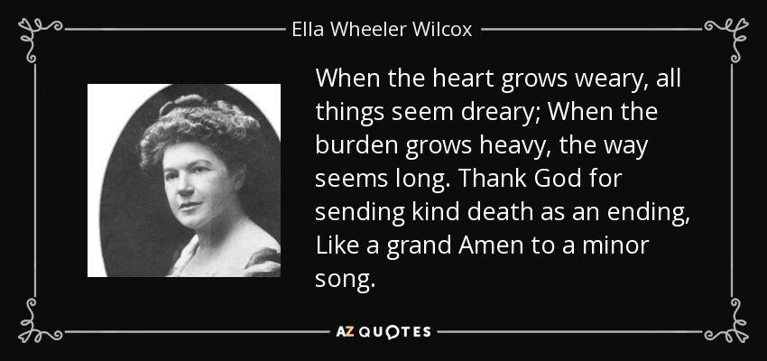 When the heart grows weary, all things seem dreary; When the burden grows heavy, the way seems long. Thank God for sending kind death as an ending, Like a grand Amen to a minor song. - Ella Wheeler Wilcox