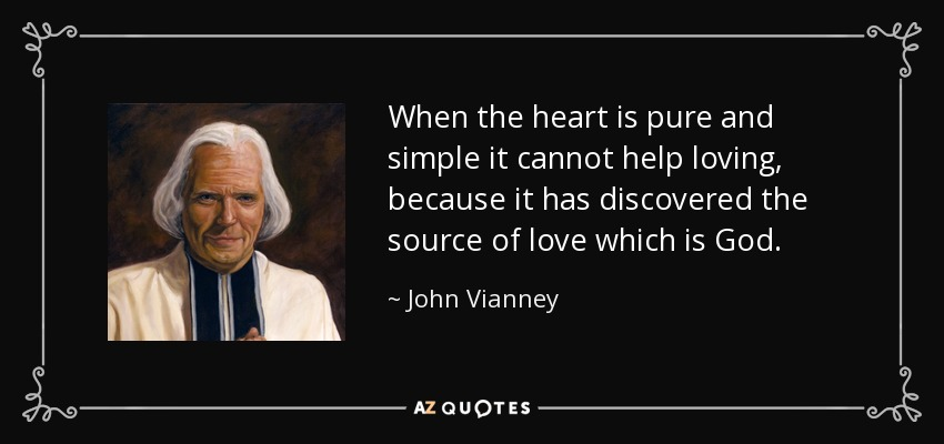 When the heart is pure and simple it cannot help loving, because it has discovered the source of love which is God. - John Vianney