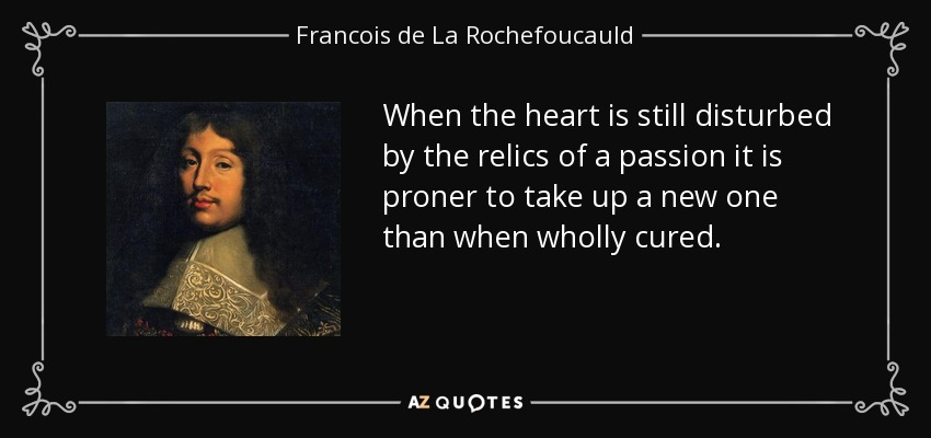When the heart is still disturbed by the relics of a passion it is proner to take up a new one than when wholly cured. - Francois de La Rochefoucauld