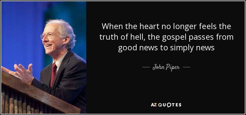 When the heart no longer feels the truth of hell, the gospel passes from good news to simply news - John Piper
