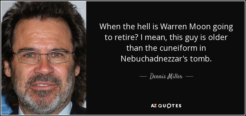 When the hell is Warren Moon going to retire? I mean, this guy is older than the cuneiform in Nebuchadnezzar's tomb. - Dennis Miller
