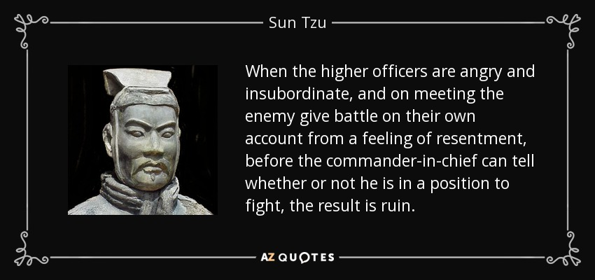 When the higher officers are angry and insubordinate, and on meeting the enemy give battle on their own account from a feeling of resentment, before the commander-in-chief can tell whether or not he is in a position to fight, the result is ruin. - Sun Tzu