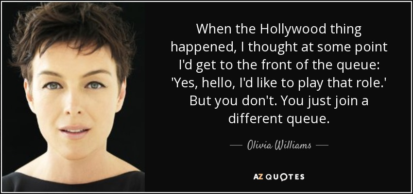 When the Hollywood thing happened, I thought at some point I'd get to the front of the queue: 'Yes, hello, I'd like to play that role.' But you don't. You just join a different queue. - Olivia Williams