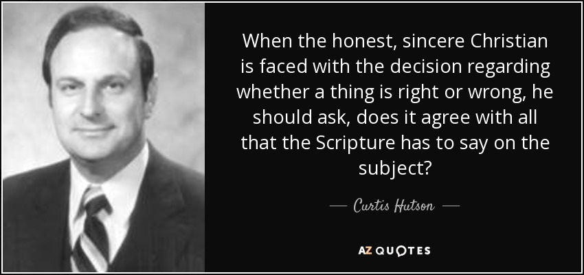 When the honest, sincere Christian is faced with the decision regarding whether a thing is right or wrong, he should ask, does it agree with all that the Scripture has to say on the subject? - Curtis Hutson