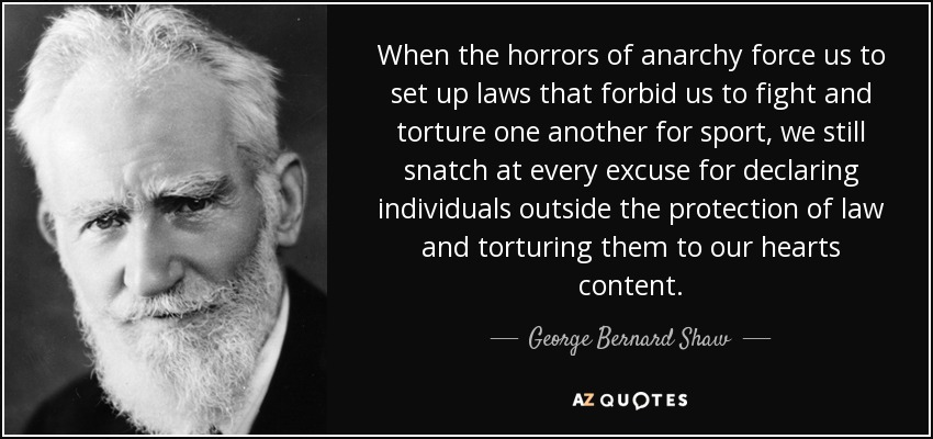 When the horrors of anarchy force us to set up laws that forbid us to fight and torture one another for sport, we still snatch at every excuse for declaring individuals outside the protection of law and torturing them to our hearts content. - George Bernard Shaw